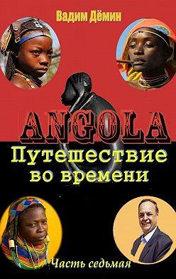 Вадим Дёмин - Ангола: Путешествие вовремени. Часть седьмая