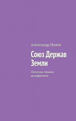 Александр Попов - Союз Держав Земли. Политика глазами шизофреника