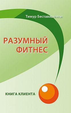 Тимур Беставишвили - Разумный фитнес. Книга клиента
