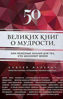 Андрей Жалевич - 50 великих книг о мудрости, или Полезные знания для тех, кто экономит время