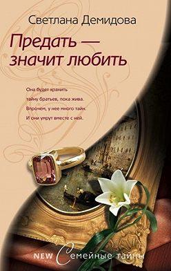 Светлана Демидова - Предать – значит любить