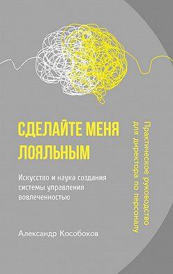 Александр Кособоков - Сделайте меня лояльным. Искусство и наука создания системы управления вовлеченностью