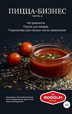 Владимир Давыдов - Пицца-бизнес, часть 4. 110 рецептов. Соусы для пиццы. Украшения для пиццы после выпекания