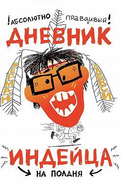 Шерман Алекси - Абсолютно правдивый дневник индейца на полдня