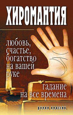 Unidentified author - Хиромантия – любовь, счастье, богатство на вашей руке. Гадание на все времена