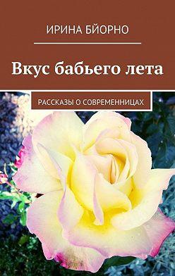 Ирина Бйорно - Вкус бабьего лета. Рассказы о современницах