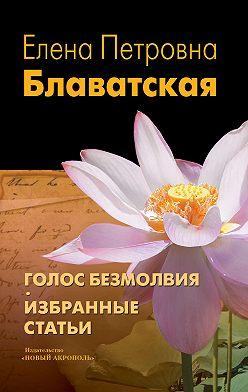 Елена Блаватская - Голос Безмолвия. Избранные статьи