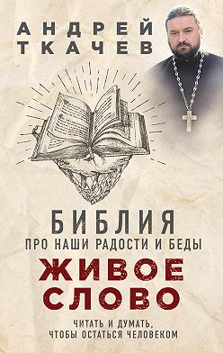 Андрей Ткачев - Живое слово. Библия про наши радости и беды