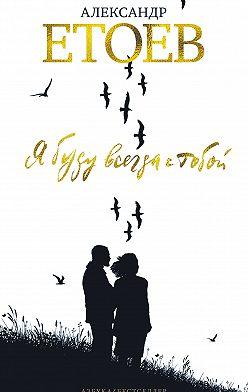 Александр Етоев - Я буду всегда с тобой