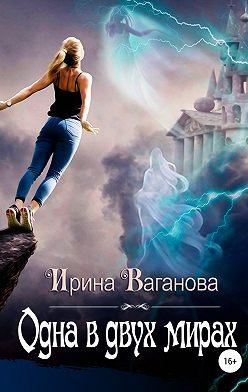 Ирина Ваганова - Одна в двух мирах