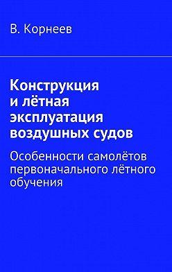 В. Корнеев - Конструкция илётная эксплуатация воздушных судов. Особенности самолётов первоначального лётного обучения