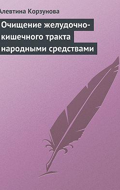 Алевтина Корзунова - Очищение желудочно-кишечного тракта народными средствами