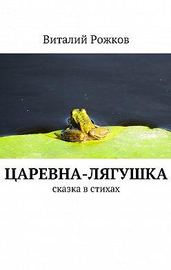 Виталий Рожков - Царевна-Лягушка. Сказка встихах