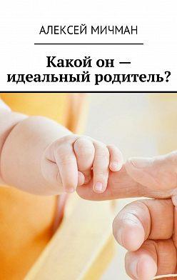 Алексей Мичман - Какой он – идеальный родитель?