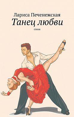 Лариса Печенежская - Танец любви. Стихи