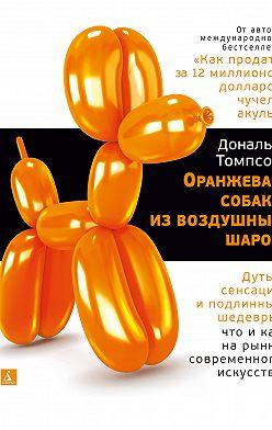 Дональд Томпсон - Оранжевая собака из воздушных шаров. Дутые сенсации и подлинные шедевры: что и как на рынке современного искусства