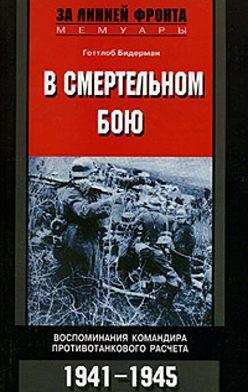Готтлоб Бидерман - В смертельном бою. Воспоминания командира противотанкового расчета. 1941-1945