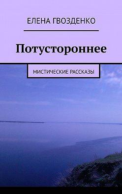 Елена Гвозденко - Потустороннее. Мистические рассказы