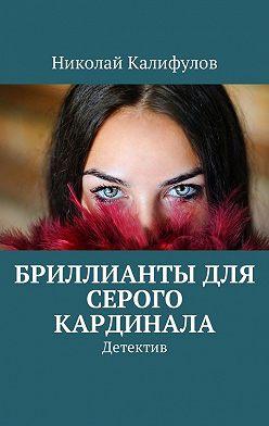 Николай Калифулов - Бриллианты для серого кардинала. Детектив