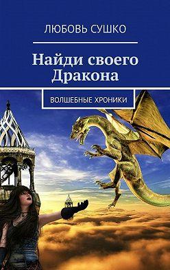 Любовь Сушко - Найди своего Дракона. Волшебные хроники