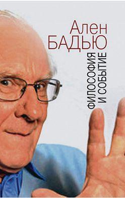 Ален Бадью - Философия и событие. Беседы с кратким введением в философию Алена Бадью