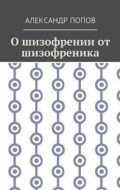 Александр Попов - О шизофрении от шизофреника
