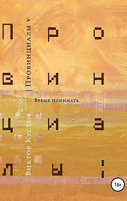Виктор Кустов - Провинциалы. Книга 5. Время понимать