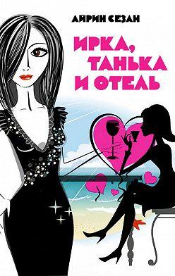 Айрин Сезан - Ирка, Танька и Отель