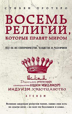 Стивен Протеро - Восемь религий, которые правят миром. Все об их соперничестве, сходстве и различиях