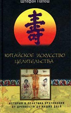 Штефан Палош - Китайское искусство целительства. История и практика врачевания от древности до наших дней