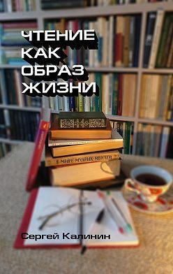 Сергей Калинин - Чтение как образ жизни