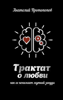 Анатолий Протопопов - Трактат о любви, как её понимает жуткий зануда