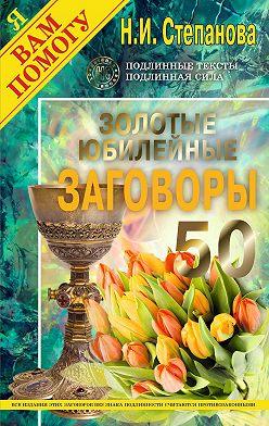 Наталья Степанова - Золотые юбилейные заговоры. Выпуск 50