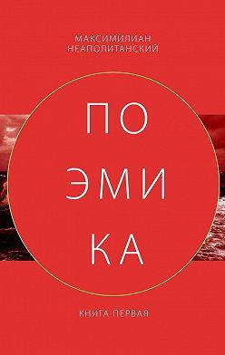 Максимилиан Неаполитанский - Поэмика. Книга первая