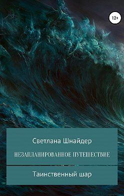 Светлана Шнайдер - НЕЗАПЛАНИРОВАННОЕ ПУТЕШЕСТВИЕ. Книга первая. Таинственный шар