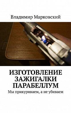 Владимир Марковский - Изготовление зажигалки Парабеллум. Мы прикуриваем, а не убиваем