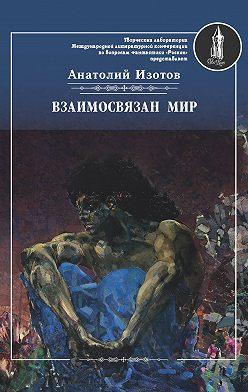 Анатолий Изотов - Взаимосвязан мир. Фантастическая поэзия и проза