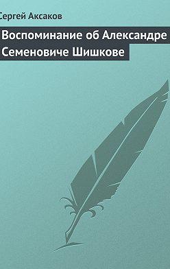 Сергей Аксаков - Воспоминание об Александре Семеновиче Шишкове
