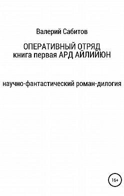 Валерий Сабитов - Оперативный отряд. Книга первая. Ард Айлийюн