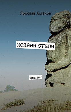 Ярослав Астахов - Хозяин степи. Триптих