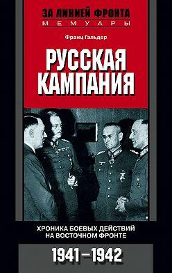 Франц Гальдер - Русская кампания. Хроника боевых действий на Восточном фронте. 1941-1942