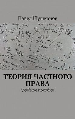 Павел Шушканов - Теория частного права. Учебное пособие