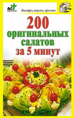 Неустановленный автор - 200 оригинальных салатов за 5 минут