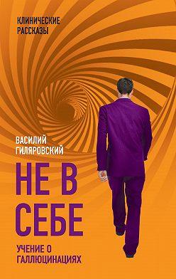 Василий Гиляровский - Не в себе. Учение о галлюцинациях