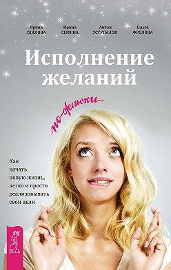 Ирина Семина - Исполнение желаний по-женски. Как начать новую жизнь, легко и просто реализовывать свои цели