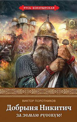 Виктор Поротников - Добрыня Никитич. За Землю Русскую!