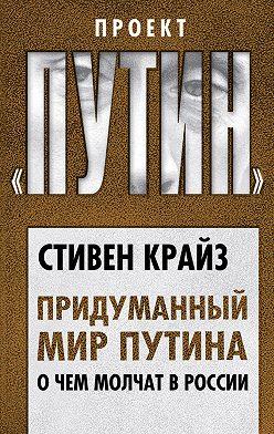 Стивен Крайз - Придуманный мир Путина. О чем молчат в России