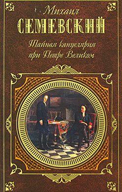 Михаил Семевский - Тайная канцелярия при Петре Великом