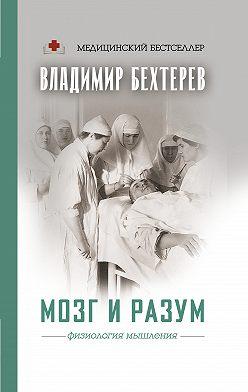 Владимир Бехтерев - Мозг и разум: физиология мышления