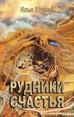 Илья Шумей - Рудники счастья